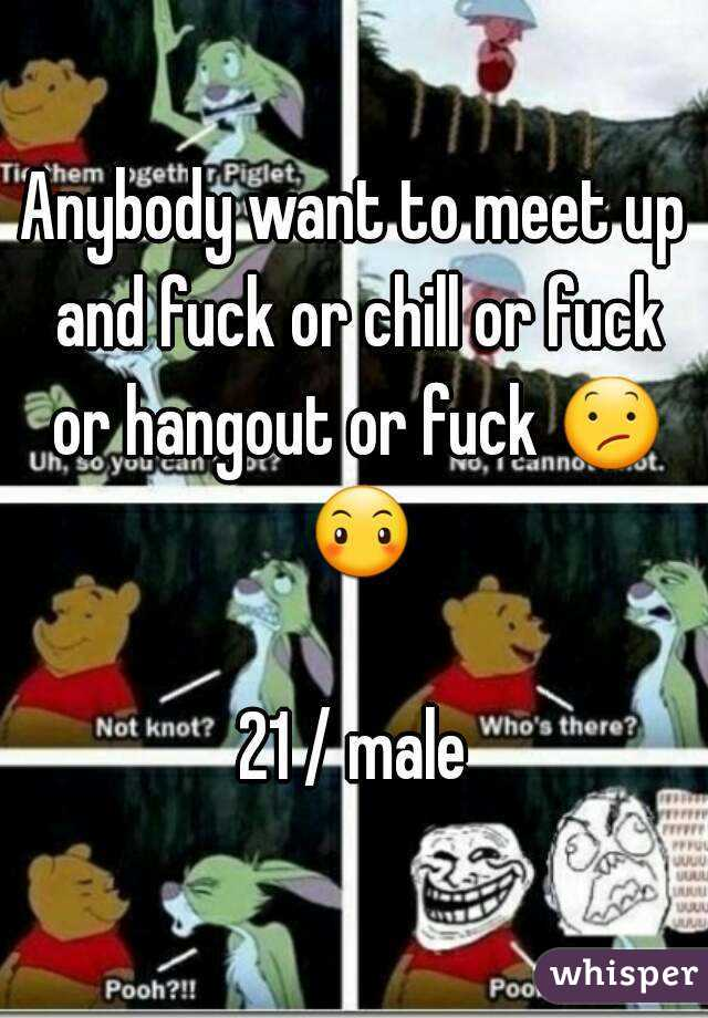 Anybody want to meet up and fuck or chill or fuck or hangout or fuck 😕 😶  21 / male