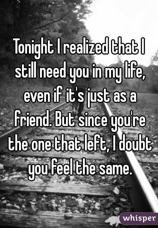 Tonight I realized that I still need you in my life, even if it's just as a friend. But since you're the one that left, I doubt you feel the same.