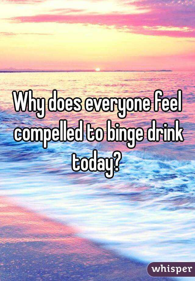 Why does everyone feel compelled to binge drink today?