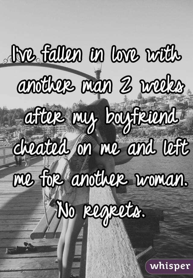 I've fallen in love with another man 2 weeks after my boyfriend cheated on me and left me for another woman. No regrets.