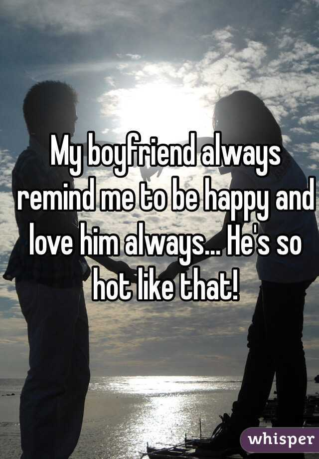 My boyfriend always remind me to be happy and love him always... He's so hot like that!