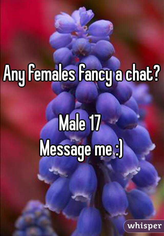 Any females fancy a chat?  Male 17  Message me :)