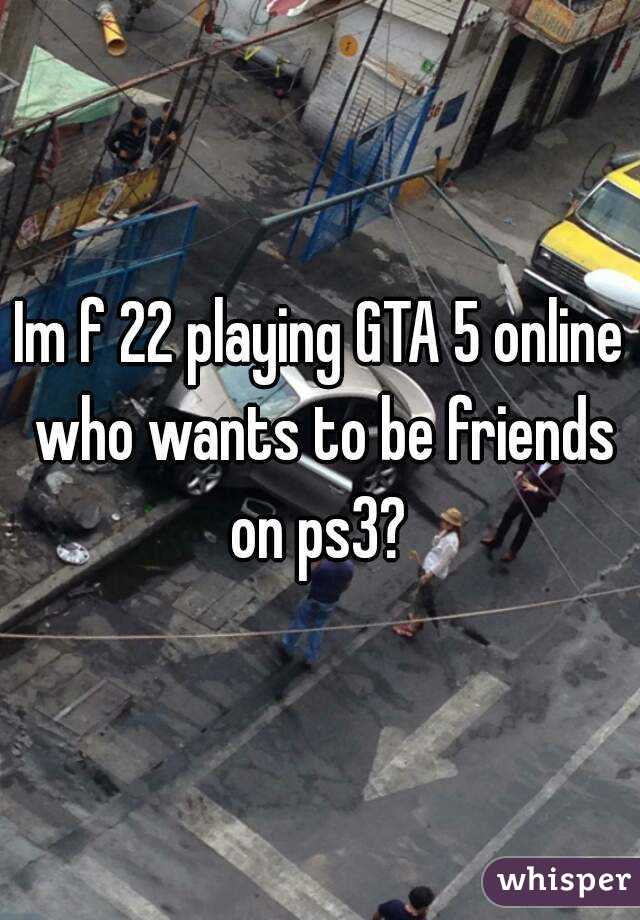Im f 22 playing GTA 5 online who wants to be friends on ps3?