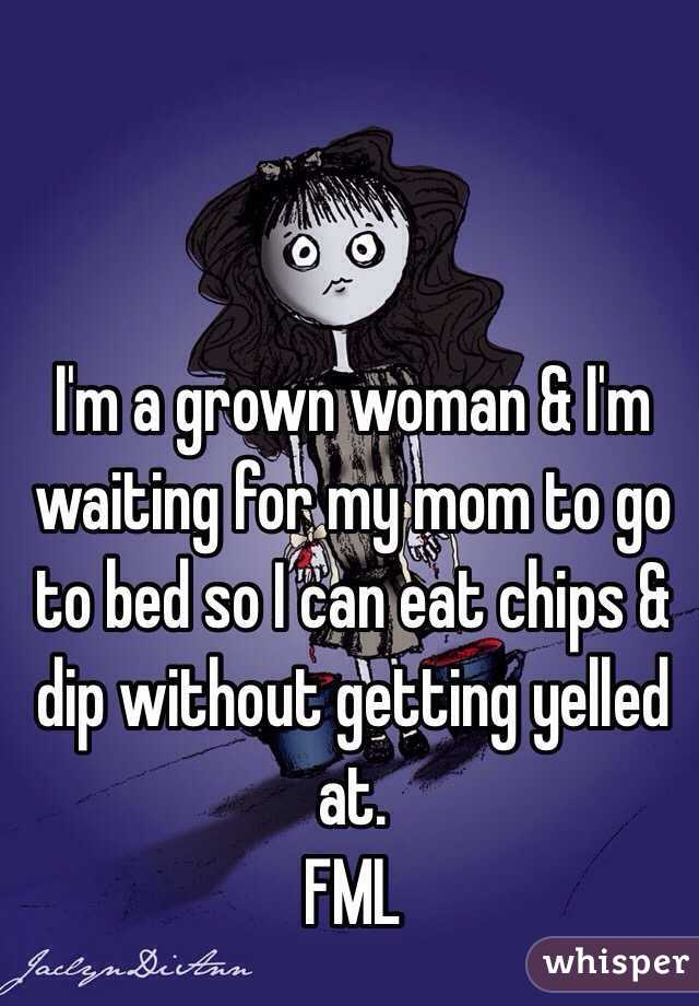 I'm a grown woman & I'm waiting for my mom to go to bed so I can eat chips & dip without getting yelled at. FML