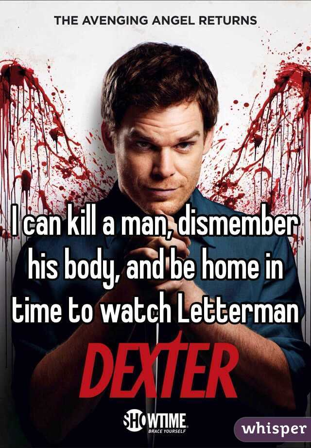 I can kill a man, dismember his body, and be home in time to watch Letterman