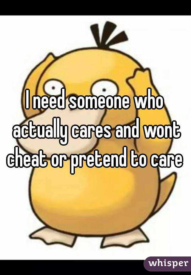 I need someone who actually cares and wont cheat or pretend to care