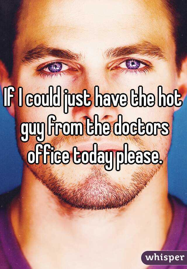 If I could just have the hot guy from the doctors office today please.