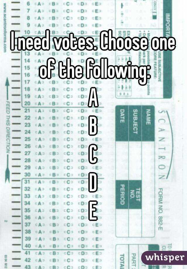 I need votes. Choose one of the following: A B C D E