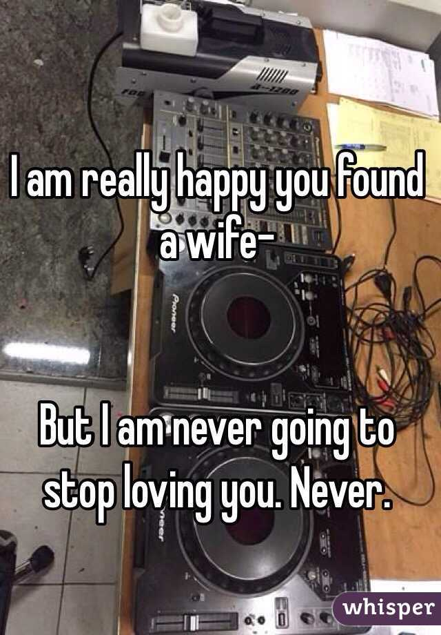 I am really happy you found a wife-    But I am never going to stop loving you. Never.