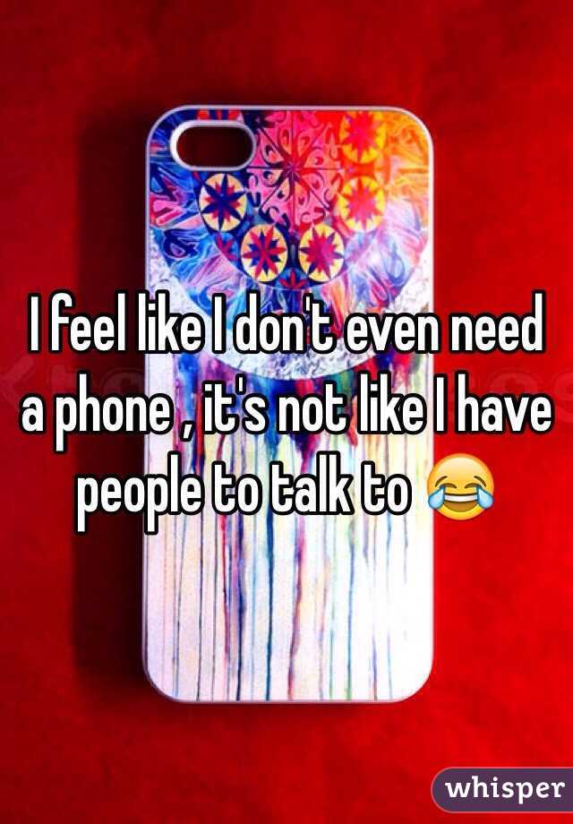 I feel like I don't even need a phone , it's not like I have people to talk to 😂