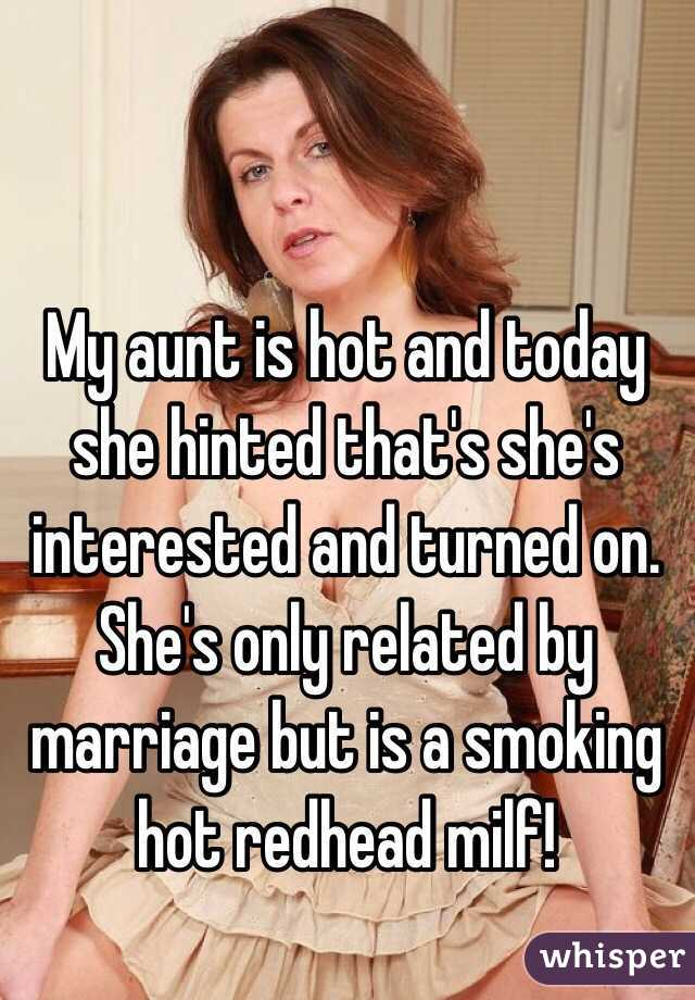 My aunt is hot and today she hinted that's she's interested and turned on. She's only related by marriage but is a smoking hot redhead milf!