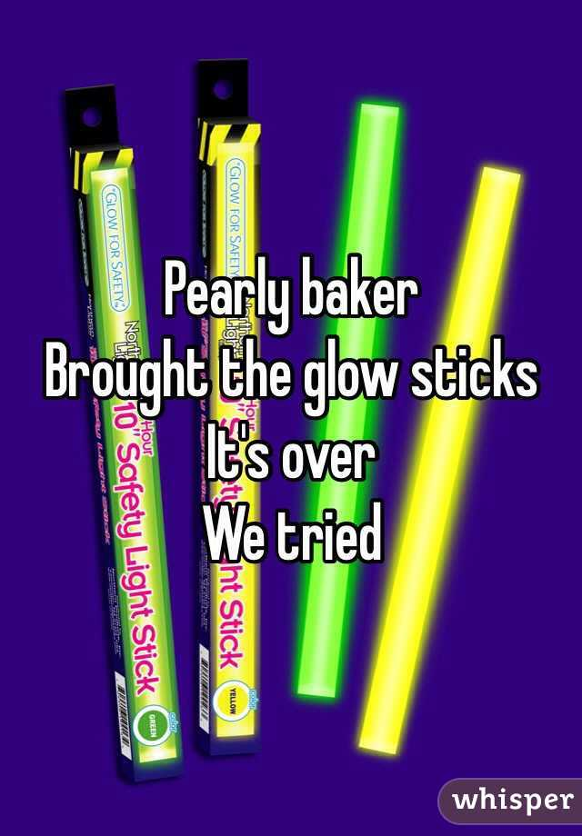 Pearly baker Brought the glow sticks It's over  We tried
