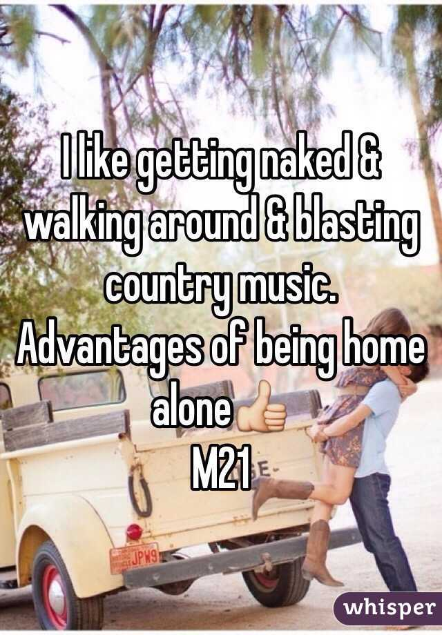 I like getting naked & walking around & blasting country music. Advantages of being home alone👍  M21
