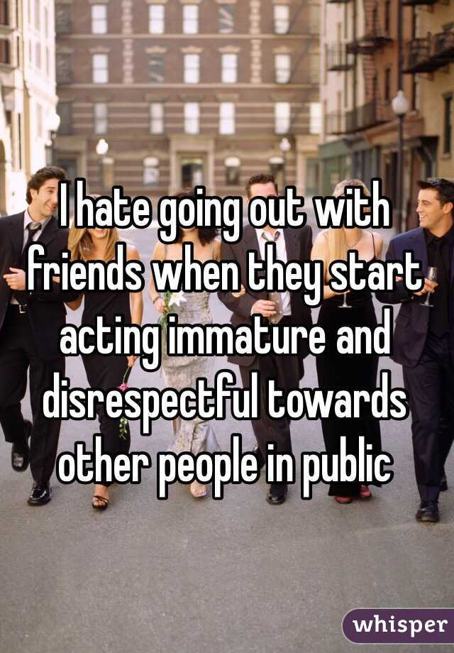 I hate going out with friends when they start acting immature and disrespectful towards other people in public