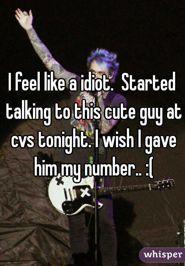 I feel like a idiot.  Started talking to this cute guy at cvs tonight. I wish I gave him my number.. :(