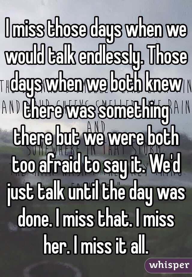 I miss those days when we would talk endlessly. Those days when we both knew there was something there but we were both too afraid to say it. We'd just talk until the day was done. I miss that. I miss her. I miss it all.