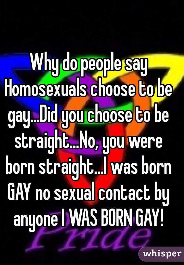Why do people say Homosexuals choose to be gay...Did you choose to be straight...No, you were born straight...I was born GAY no sexual contact by anyone I WAS BORN GAY!