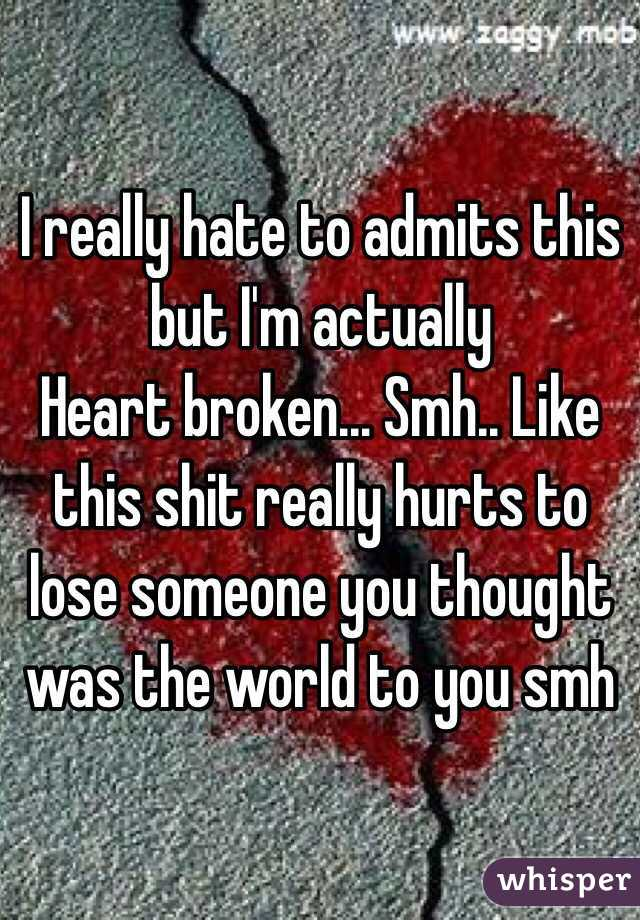 I really hate to admits this but I'm actually Heart broken... Smh.. Like this shit really hurts to lose someone you thought was the world to you smh