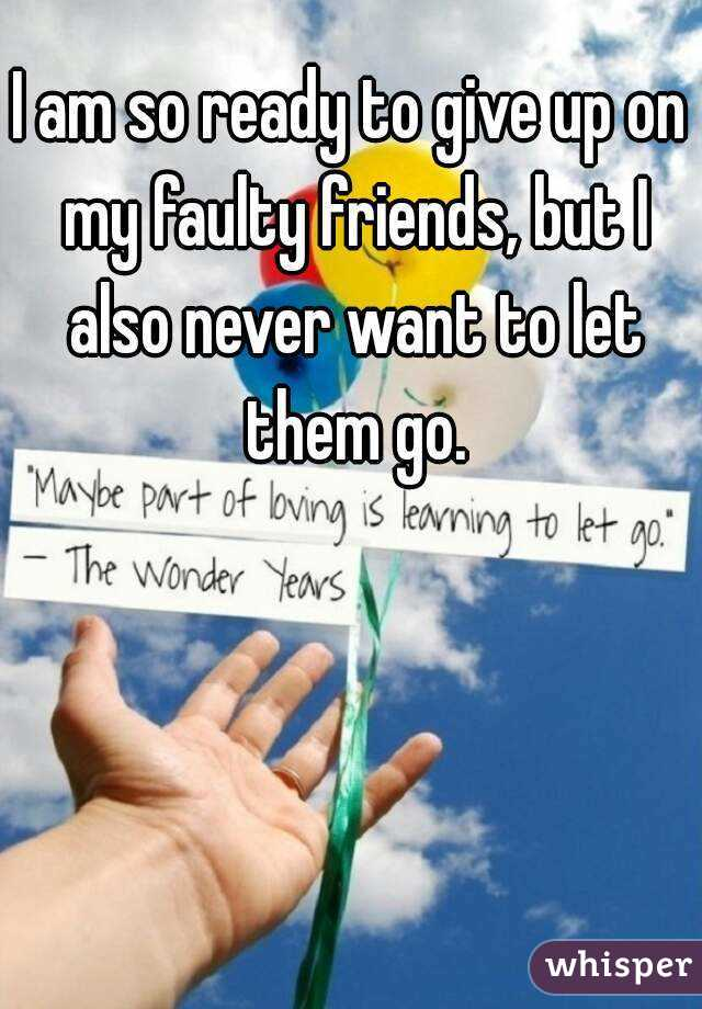 I am so ready to give up on my faulty friends, but I also never want to let them go.