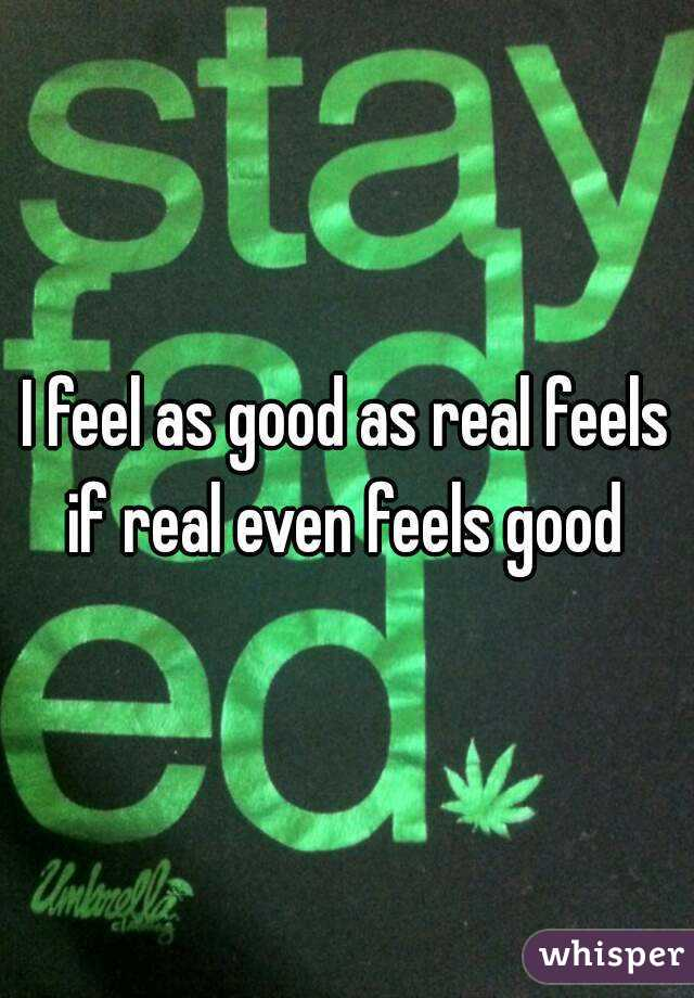 I feel as good as real feels if real even feels good