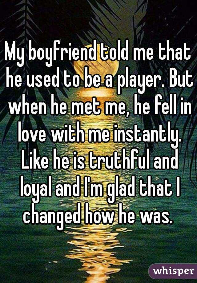 My boyfriend told me that he used to be a player. But when he met me, he fell in love with me instantly. Like he is truthful and loyal and I'm glad that I changed how he was.