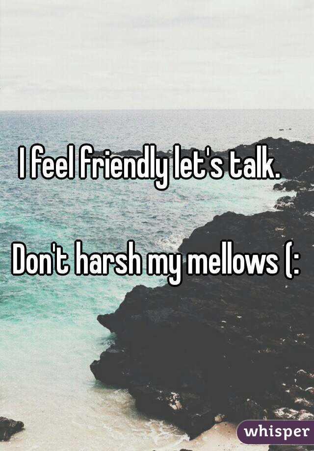 I feel friendly let's talk.    Don't harsh my mellows (: