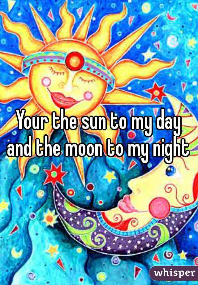 Your the sun to my day and the moon to my night