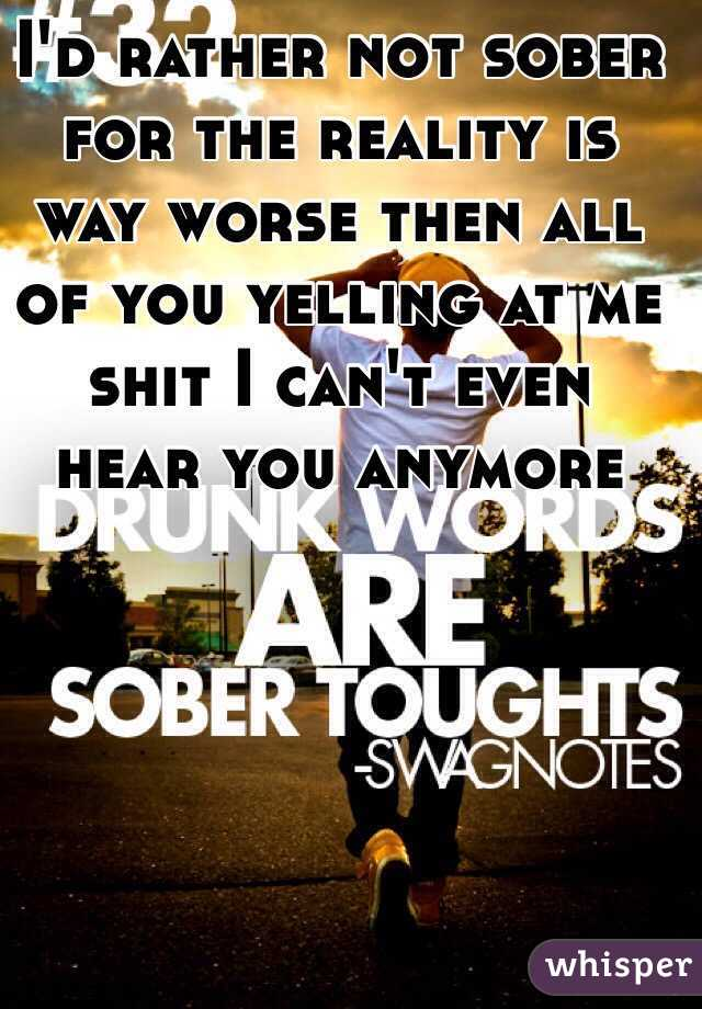 I'd rather not sober for the reality is way worse then all of you yelling at me shit I can't even hear you anymore