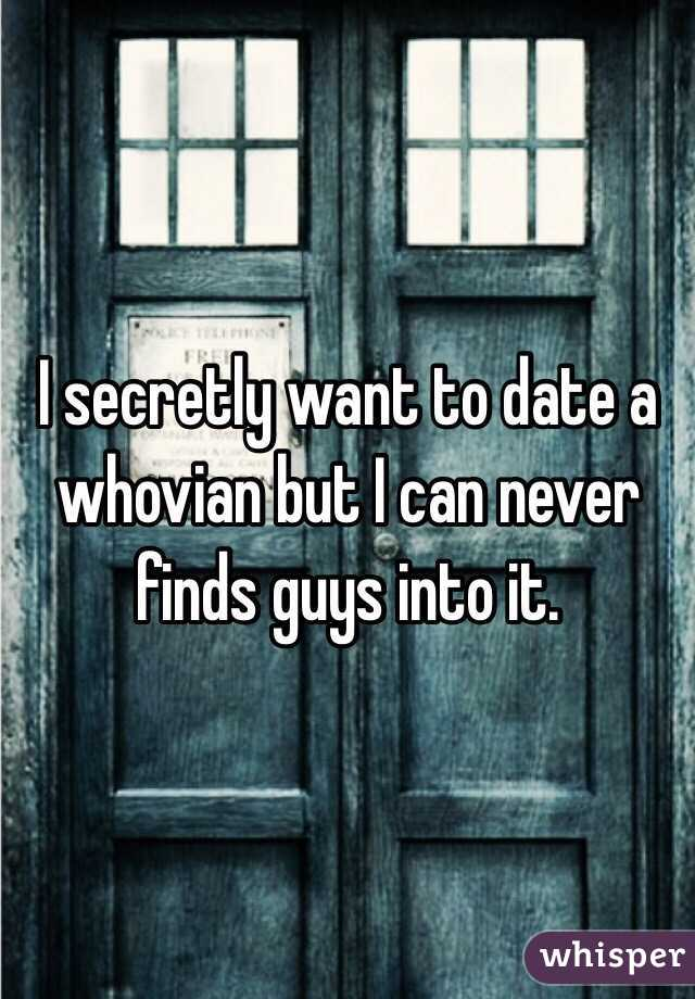 I secretly want to date a whovian but I can never finds guys into it.