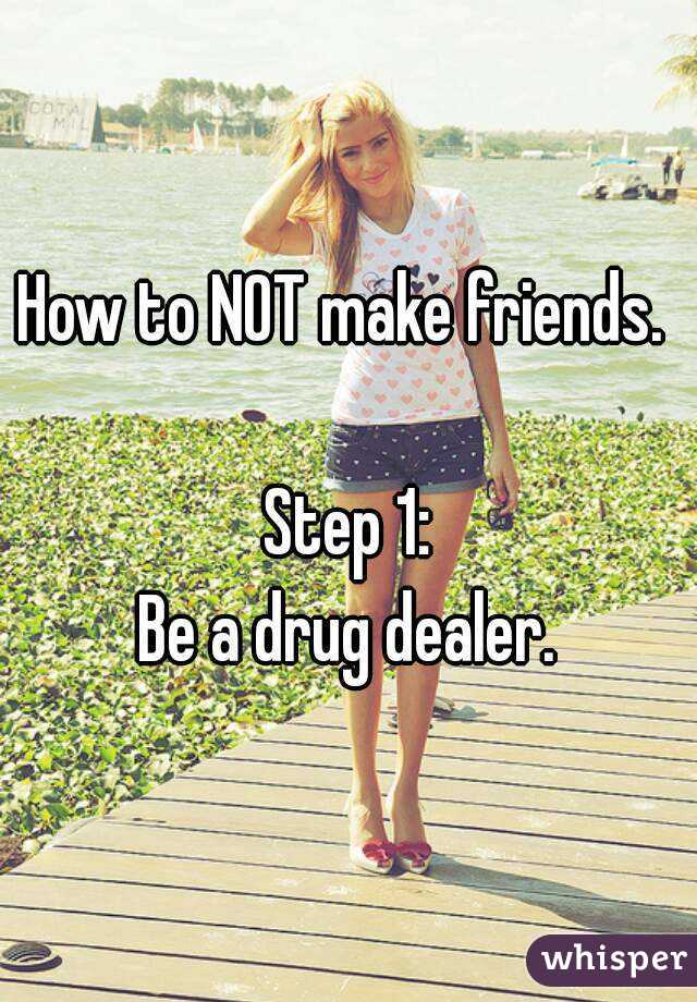How to NOT make friends.   Step 1: Be a drug dealer.