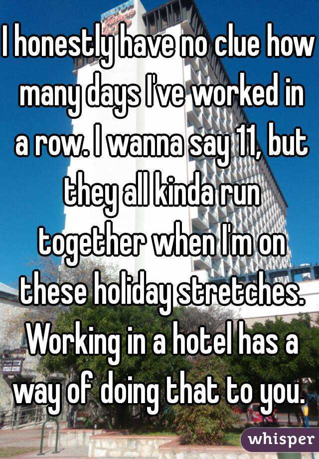 I honestly have no clue how many days I've worked in a row. I wanna say 11, but they all kinda run together when I'm on these holiday stretches. Working in a hotel has a way of doing that to you.