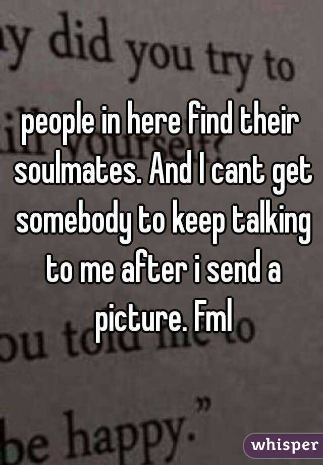 people in here find their soulmates. And I cant get somebody to keep talking to me after i send a picture. Fml