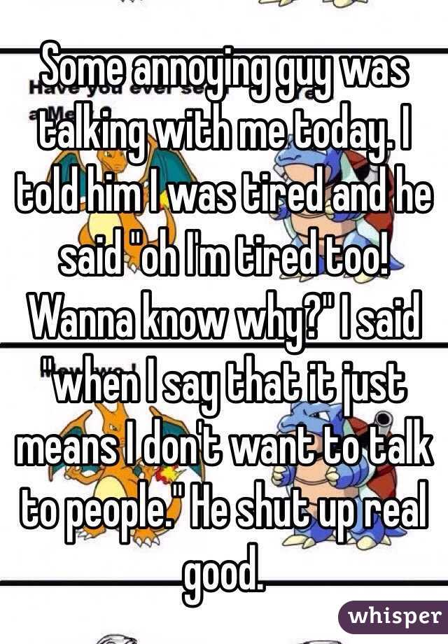 """Some annoying guy was talking with me today. I told him I was tired and he said """"oh I'm tired too! Wanna know why?"""" I said """"when I say that it just means I don't want to talk to people."""" He shut up real good."""