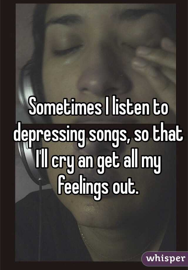 Sometimes I listen to depressing songs, so that I'll cry an get all my feelings out.