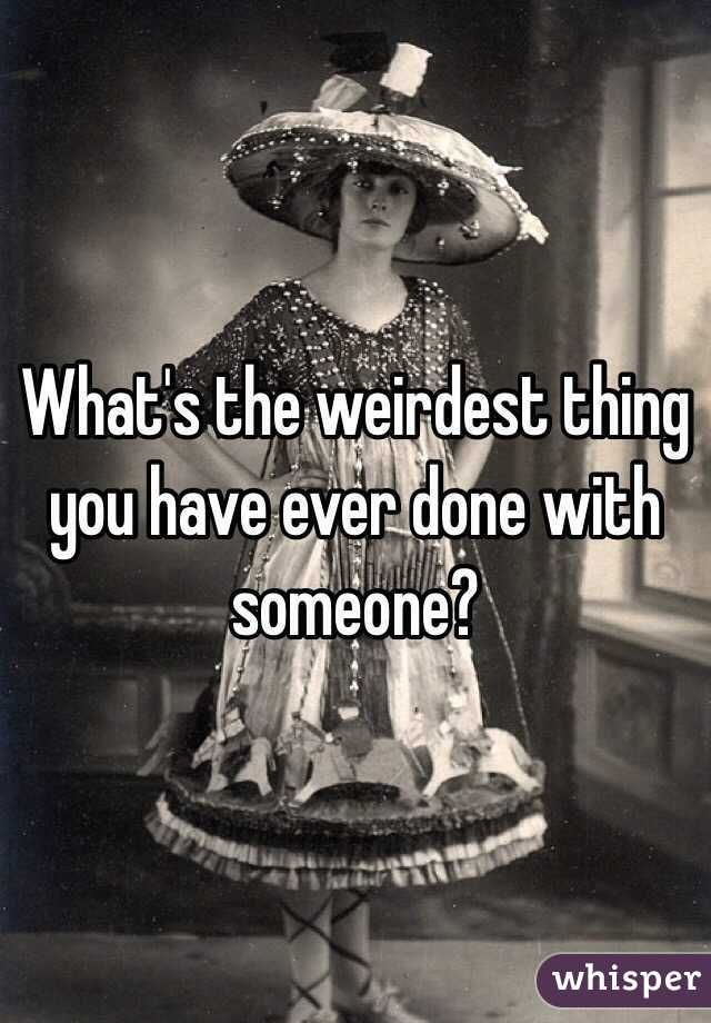 What's the weirdest thing you have ever done with someone?