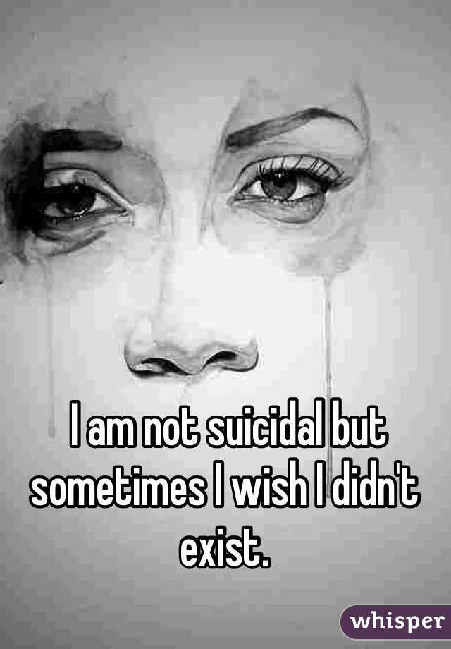 I am not suicidal but sometimes I wish I didn't exist.
