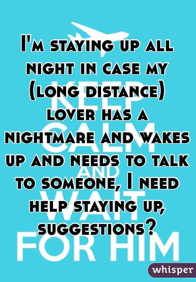 I'm staying up all night in case my (long distance) lover has a nightmare and wakes up and needs to talk to someone, I need help staying up, suggestions?