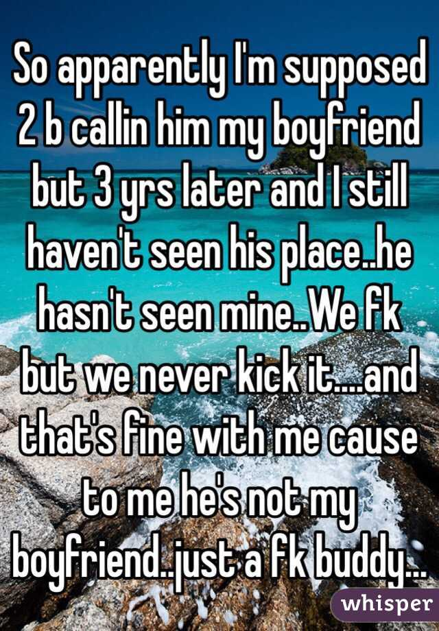 So apparently I'm supposed 2 b callin him my boyfriend but 3 yrs later and I still haven't seen his place..he hasn't seen mine..We fk but we never kick it....and that's fine with me cause to me he's not my boyfriend..just a fk buddy...