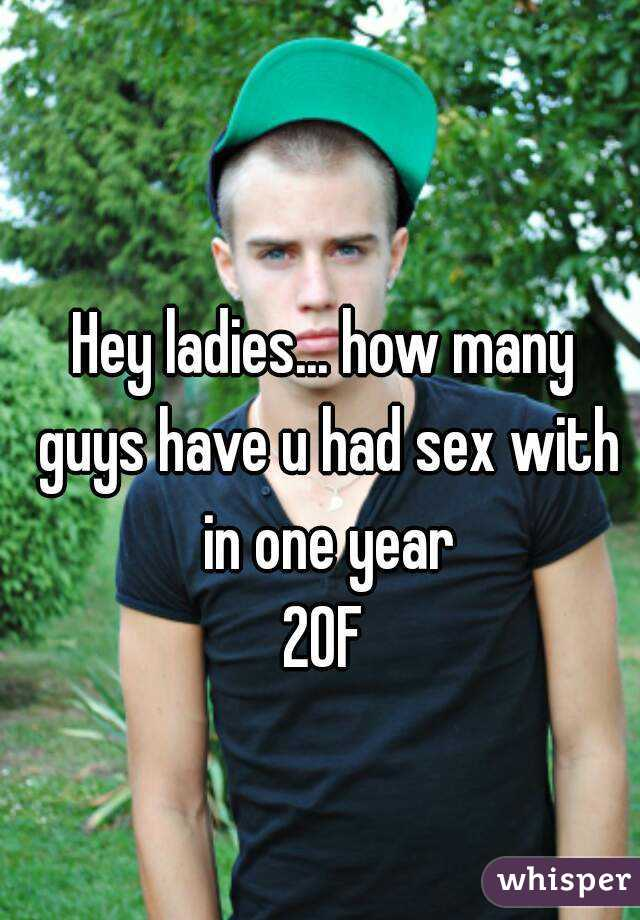 Hey ladies... how many guys have u had sex with in one year 20F