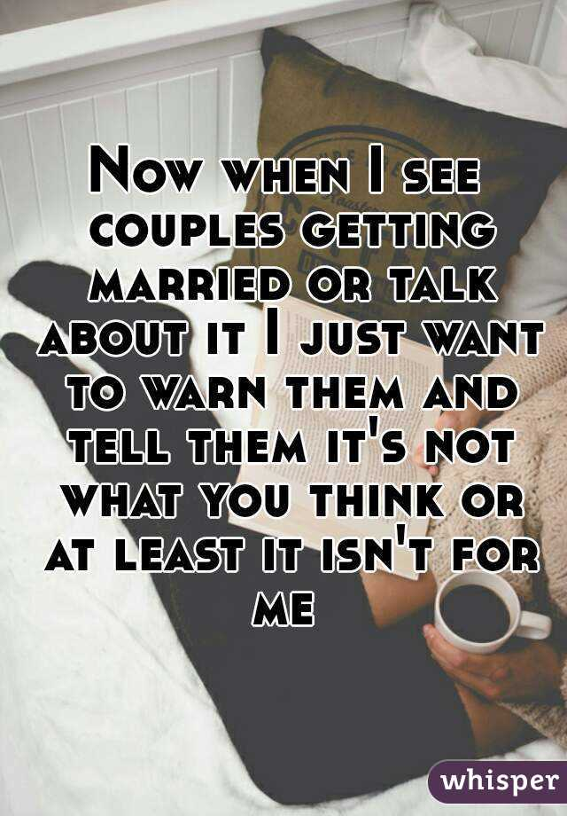 Now when I see couples getting married or talk about it I just want to warn them and tell them it's not what you think or at least it isn't for me