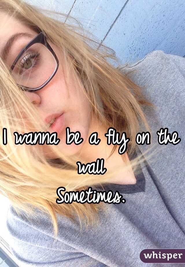 I wanna be a fly on the wall  Sometimes.