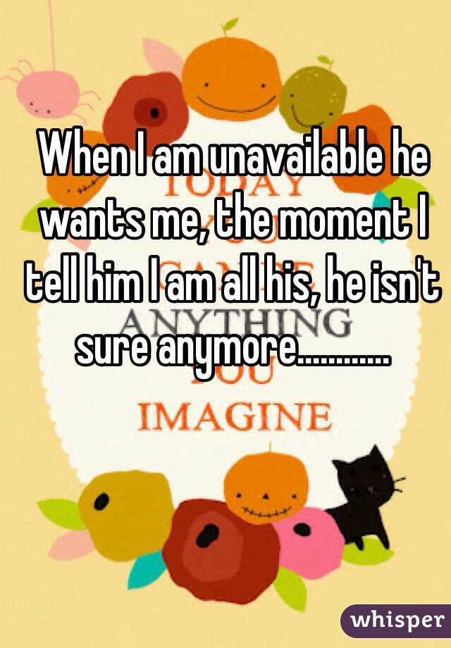 When I am unavailable he wants me, the moment I tell him I am all his, he isn't sure anymore............