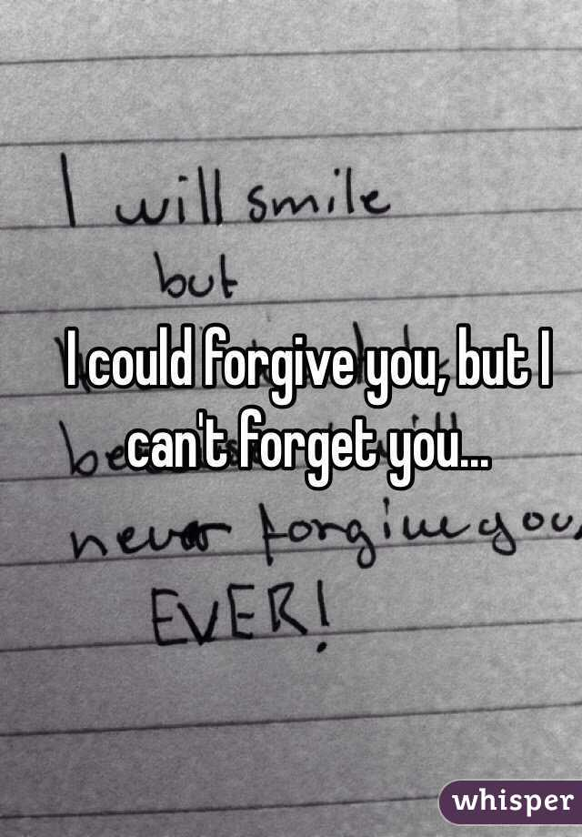 I could forgive you, but I can't forget you...