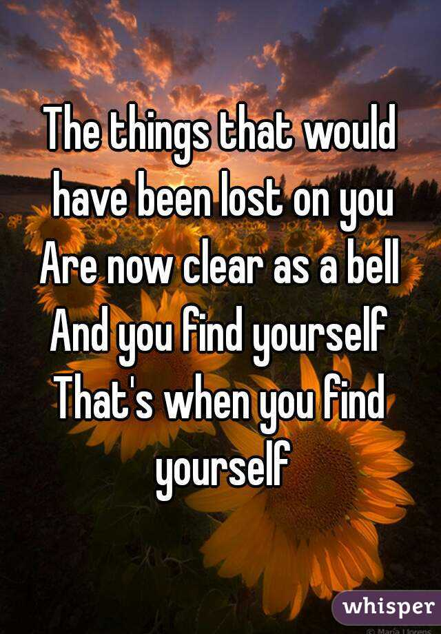 The things that would have been lost on you Are now clear as a bell And you find yourself That's when you find yourself