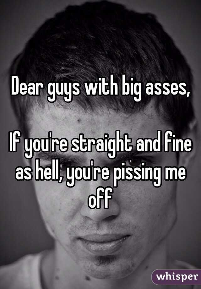 Dear guys with big asses,   If you're straight and fine as hell, you're pissing me off