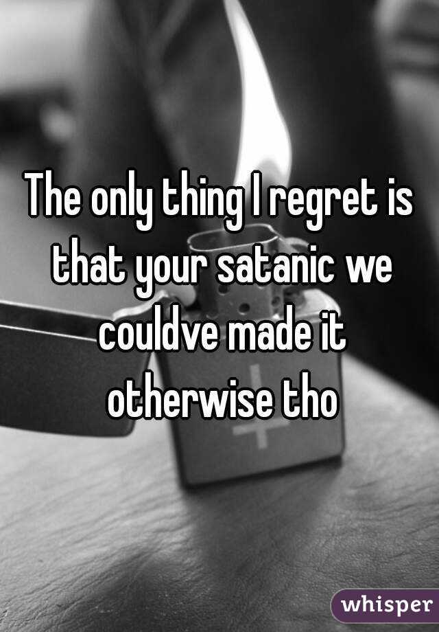 The only thing I regret is that your satanic we couldve made it otherwise tho