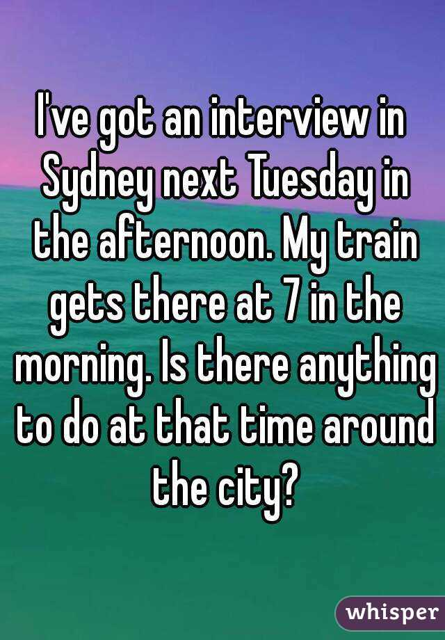 I've got an interview in Sydney next Tuesday in the afternoon. My train gets there at 7 in the morning. Is there anything to do at that time around the city?