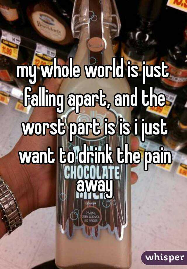 my whole world is just falling apart, and the worst part is is i just want to drink the pain away