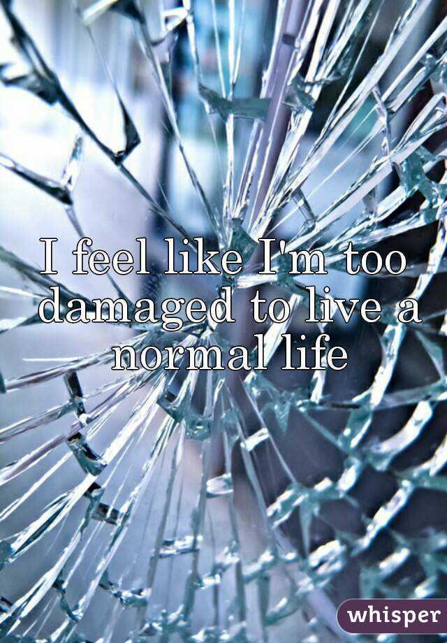I feel like I'm too damaged to live a normal life
