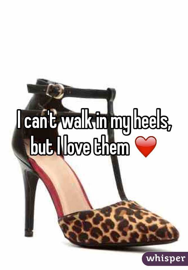 I can't walk in my heels, but I love them ❤️